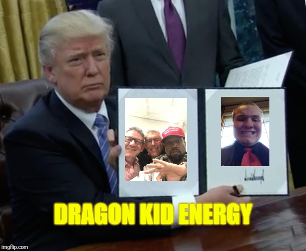 Trump Bill Signing Meme | DRAGON KID ENERGY | image tagged in memes,trump bill signing | made w/ Imgflip meme maker