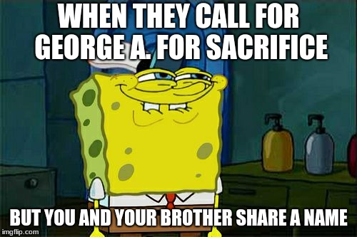 Dont You Squidward Meme | WHEN THEY CALL FOR GEORGE A. FOR SACRIFICE BUT YOU AND YOUR BROTHER SHARE A NAME | image tagged in memes,dont you squidward | made w/ Imgflip meme maker