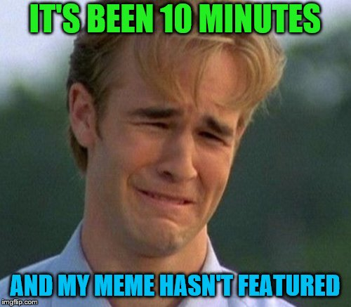 IT'S BEEN 10 MINUTES AND MY MEME HASN'T FEATURED | made w/ Imgflip meme maker