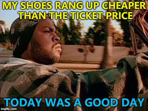 Then run out the shop before they notice... :) | MY SHOES RANG UP CHEAPER THAN THE TICKET PRICE TODAY WAS A GOOD DAY | image tagged in memes,today was a good day,small victories | made w/ Imgflip meme maker