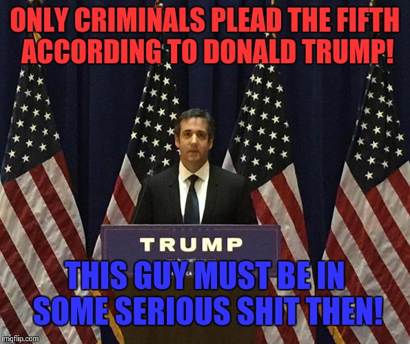 ONLY CRIMINALS PLEAD THE FIFTH ACCORDING TO DONALD TRUMP! THIS GUY MUST BE IN SOME SERIOUS SHIT THEN! | image tagged in michael cohen,donald trump,republicans,robert mueller,russia | made w/ Imgflip meme maker