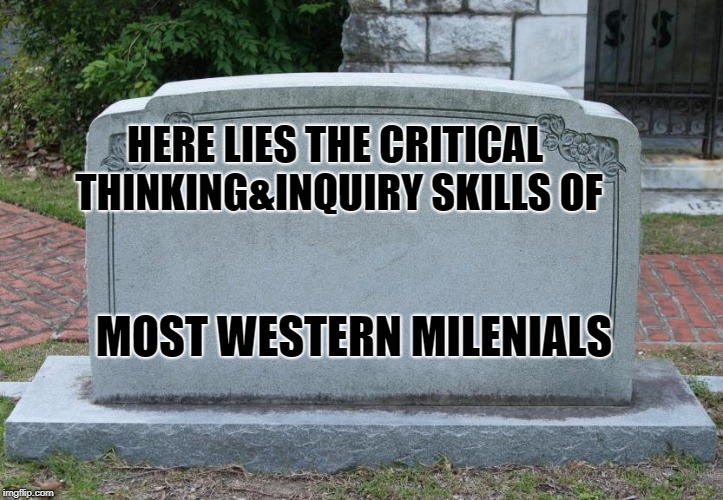 Blank Tombstone | HERE LIES THE CRITICAL THINKING&INQUIRY SKILLS OF MOST WESTERN MILENIALS | image tagged in blank tombstone | made w/ Imgflip meme maker