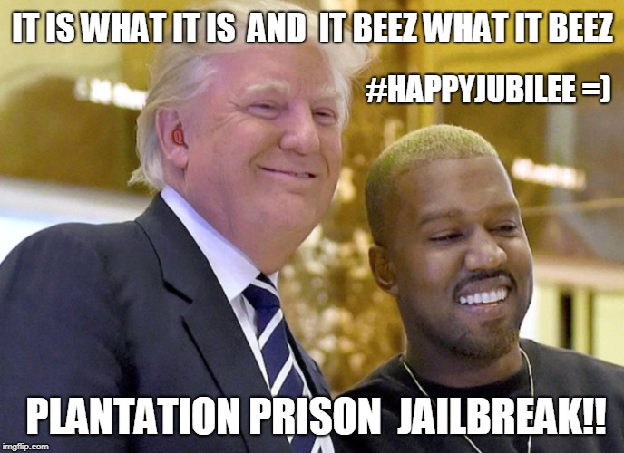 I love Donald Trump! -Kanye West  It is what it is and it beez what it beez. #PlantationPrison #JAILBREAK #HAPPYJUBILEE #MAGA #Q | IT IS WHAT IT IS  AND  IT BEEZ WHAT IT BEEZ PLANTATION PRISON  JAILBREAK!! #HAPPYJUBILEE =) Q | image tagged in successful black man,kanye west just saying,i love you,donald trump,the matrix,prison escape | made w/ Imgflip meme maker