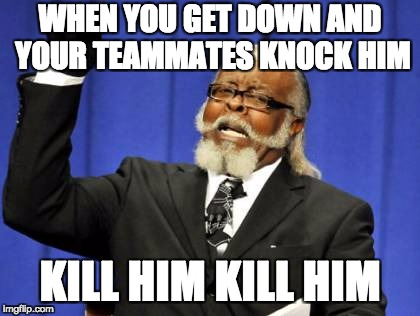 Too Damn High Meme | WHEN YOU GET DOWN AND YOUR TEAMMATES KNOCK HIM KILL HIM KILL HIM | image tagged in memes,too damn high | made w/ Imgflip meme maker