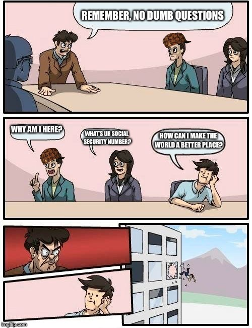 Boardroom Meeting Suggestion Meme | REMEMBER, NO DUMB QUESTIONS WHY AM I HERE? WHAT'S UR SOCIAL SECURITY NUMBER? HOW CAN I MAKE THE WORLD A BETTER PLACE? | image tagged in memes,boardroom meeting suggestion,scumbag | made w/ Imgflip meme maker
