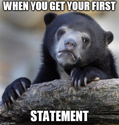 Confession Bear Meme | WHEN YOU GET YOUR FIRST STATEMENT | image tagged in memes,confession bear | made w/ Imgflip meme maker