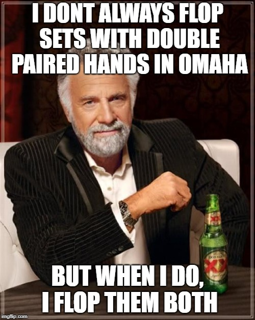 The Most Interesting Man In The World Meme | I DONT ALWAYS FLOP SETS WITH DOUBLE PAIRED HANDS IN OMAHA BUT WHEN I DO, I FLOP THEM BOTH | image tagged in memes,the most interesting man in the world | made w/ Imgflip meme maker