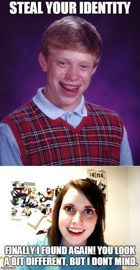 Identity theft is not always a good thing for the thief. | STEAL YOUR IDENTITY FINALLY I FOUND AGAIN! YOU LOOK A BIT DIFFERENT, BUT I DONT MIND. | image tagged in bad luck brian,overly attached girlfriend | made w/ Imgflip meme maker