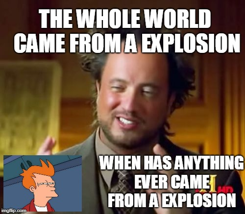 Ancient Aliens Meme | WHEN HAS ANYTHING EVER CAME FROM A EXPLOSION THE WHOLE WORLD CAME FROM A EXPLOSION | image tagged in memes,ancient aliens | made w/ Imgflip meme maker