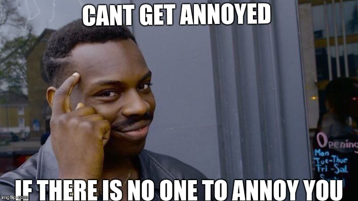 Roll Safe Think About It Meme | CANT GET ANNOYED IF THERE IS NO ONE TO ANNOY YOU | image tagged in memes,roll safe think about it | made w/ Imgflip meme maker