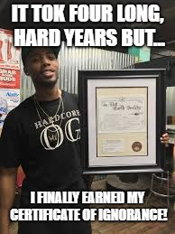 IT TOK FOUR LONG, HARD YEARS BUT... I FINALLY EARNED MY CERTIFICATE OF IGNORANCE! | image tagged in flat earth | made w/ Imgflip meme maker