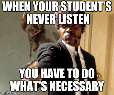 Say That Again I Dare You Meme | WHEN YOUR STUDENT'S NEVER LISTEN YOU HAVE TO DO WHAT'S NECESSARY | image tagged in memes,say that again i dare you | made w/ Imgflip meme maker
