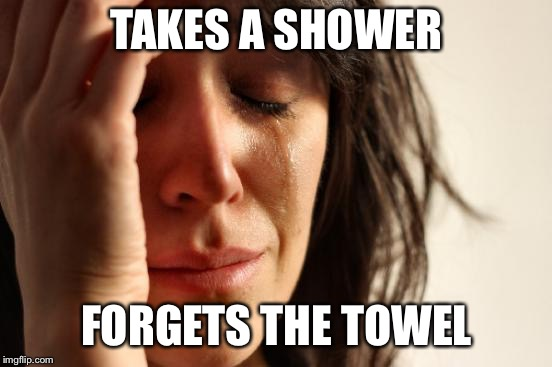 First World Problems Meme | TAKES A SHOWER FORGETS THE TOWEL | image tagged in memes,first world problems,AdviceAnimals | made w/ Imgflip meme maker