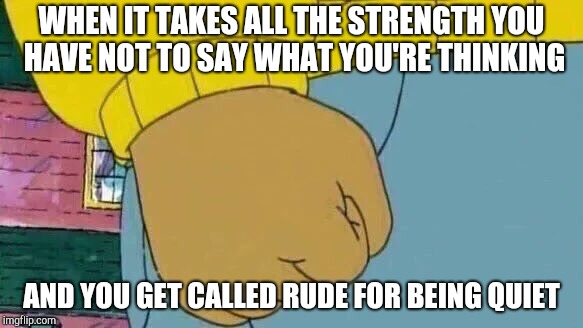 Arthur Fist Meme | WHEN IT TAKES ALL THE STRENGTH YOU HAVE NOT TO SAY WHAT YOU'RE THINKING AND YOU GET CALLED RUDE FOR BEING QUIET | image tagged in memes,arthur fist | made w/ Imgflip meme maker