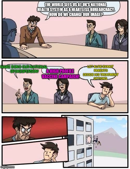 Board Room Meeting | THE WORLD SEES US AT UK'S NATIONAL HEALTH SYSTEM AS A HEARTLESS BUREAUCRACY. HOW DO WE CHANGE OUR IMAGE? MAKE BONO OUR NATIONAL SPOKESPERSON | image tagged in board room meeting,uk national health system,alfie evans | made w/ Imgflip meme maker