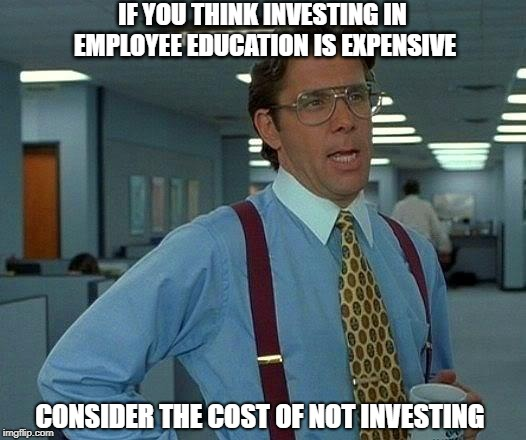 Employee Education - That Would Be Great | IF YOU THINK INVESTING IN EMPLOYEE EDUCATION IS EXPENSIVE CONSIDER THE COST OF NOT INVESTING | image tagged in memes,that would be great | made w/ Imgflip meme maker