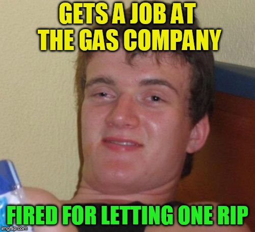 10 Guy Meme | GETS A JOB AT THE GAS COMPANY FIRED FOR LETTING ONE RIP | image tagged in memes,10 guy | made w/ Imgflip meme maker