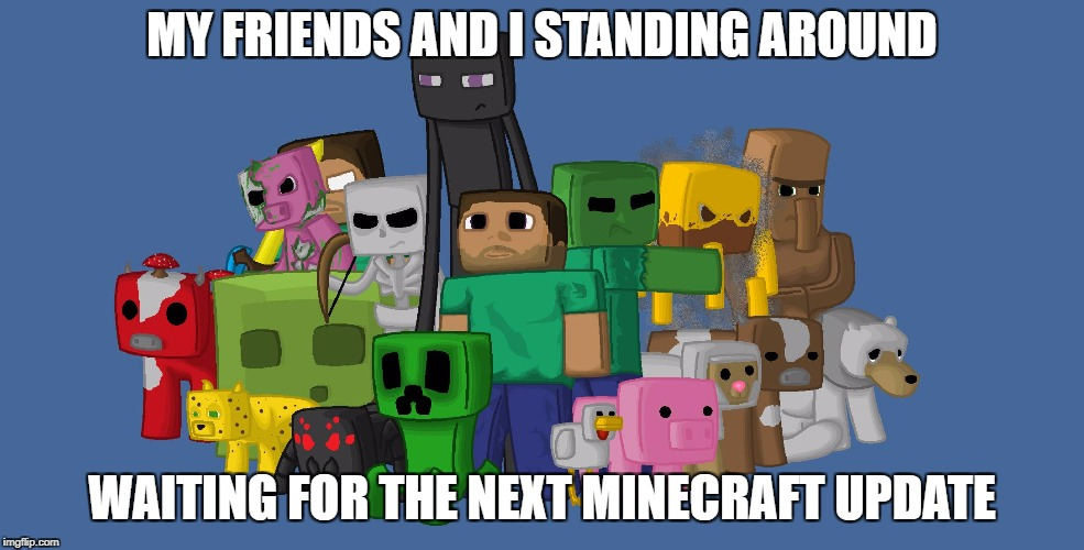 Minecraft  | MY FRIENDS AND I STANDING AROUND WAITING FOR THE NEXT MINECRAFT UPDATE | image tagged in minecraft | made w/ Imgflip meme maker