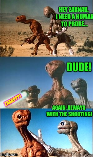 Zarnak and Jeff | HEY ZARNAK,  I NEED A HUMAN TO PROBE... AGAIN, ALWAYS WITH THE SHOOTING! ZAAAPPP! DUDE! | image tagged in aliens,zarnak and jeff | made w/ Imgflip meme maker