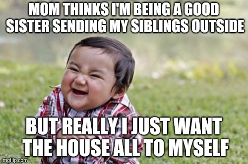 Evil Toddler Meme | MOM THINKS I'M BEING A GOOD SISTER SENDING MY SIBLINGS OUTSIDE BUT REALLY I JUST WANT THE HOUSE ALL TO MYSELF | image tagged in memes,evil toddler | made w/ Imgflip meme maker