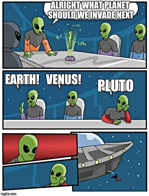 Alien Meeting Suggestion Meme | ALRIGHT WHAT PLANET SHOULD WE INVADE NEXT EARTH! VENUS! PLUTO | image tagged in memes,alien meeting suggestion | made w/ Imgflip meme maker