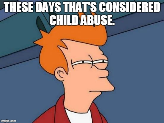 Futurama Fry Meme | THESE DAYS THAT'S CONSIDERED CHILD ABUSE. | image tagged in memes,futurama fry | made w/ Imgflip meme maker