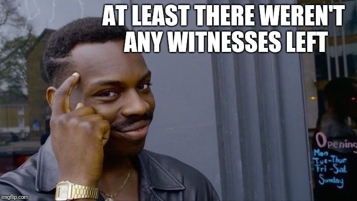 Roll Safe Think About It Meme | AT LEAST THERE WEREN'T ANY WITNESSES LEFT | image tagged in memes,roll safe think about it | made w/ Imgflip meme maker