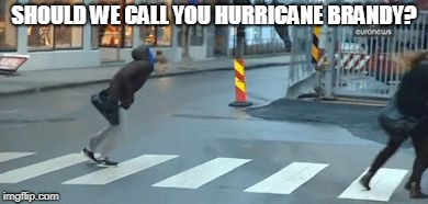 SHOULD WE CALL YOU HURRICANE BRANDY? | image tagged in hurricane | made w/ Imgflip meme maker