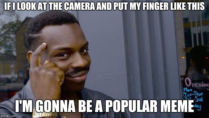 Roll Safe Think About It Meme | IF I LOOK AT THE CAMERA AND PUT MY FINGER LIKE THIS I'M GONNA BE A POPULAR MEME | image tagged in memes,roll safe think about it | made w/ Imgflip meme maker