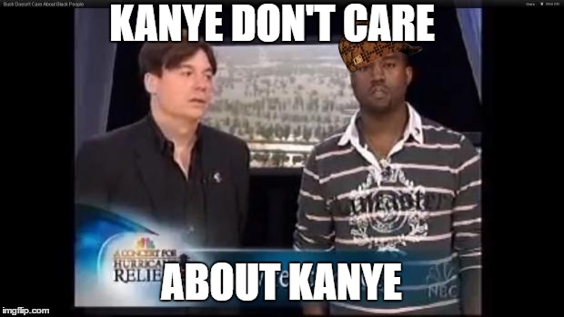 Kanye Don't care | KANYE DON'T CARE ABOUT KANYE | image tagged in mike myers kanye,scumbag,twitter,new,kanye west,memes | made w/ Imgflip meme maker