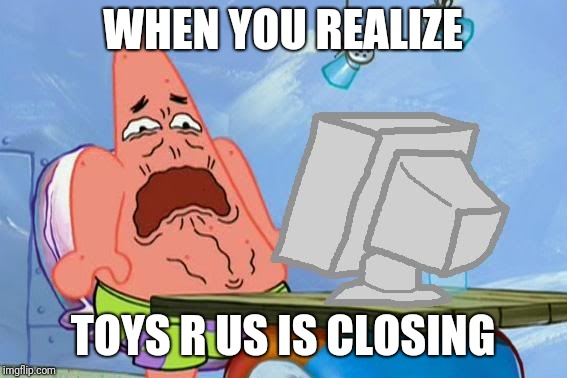 Patrick Star Internet Disgust | WHEN YOU REALIZE TOYS R US IS CLOSING | image tagged in patrick star internet disgust,toys r us | made w/ Imgflip meme maker