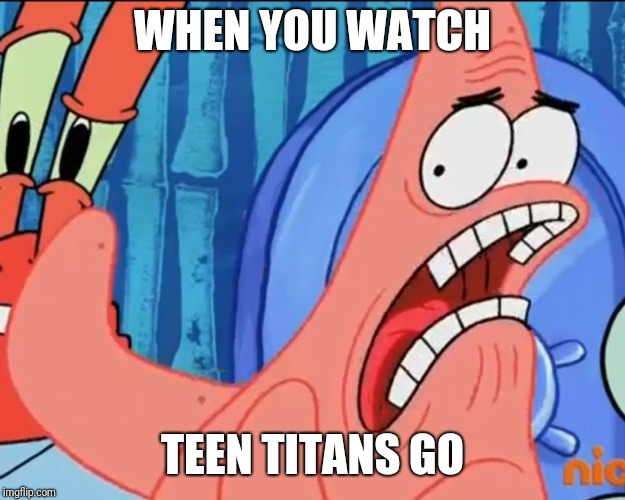 Patrick Star: WHYYY?!!! | WHEN YOU WATCH TEEN TITANS GO | image tagged in patrick star whyyy | made w/ Imgflip meme maker