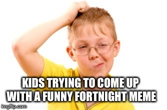 KIDS TRYING TO COME UP WITH A FUNNY FORTNIGHT MEME | made w/ Imgflip meme maker