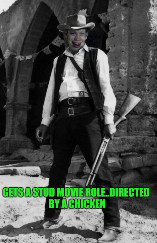 GETS A STUD MOVIE ROLE..DIRECTED BY A CHICKEN | made w/ Imgflip meme maker