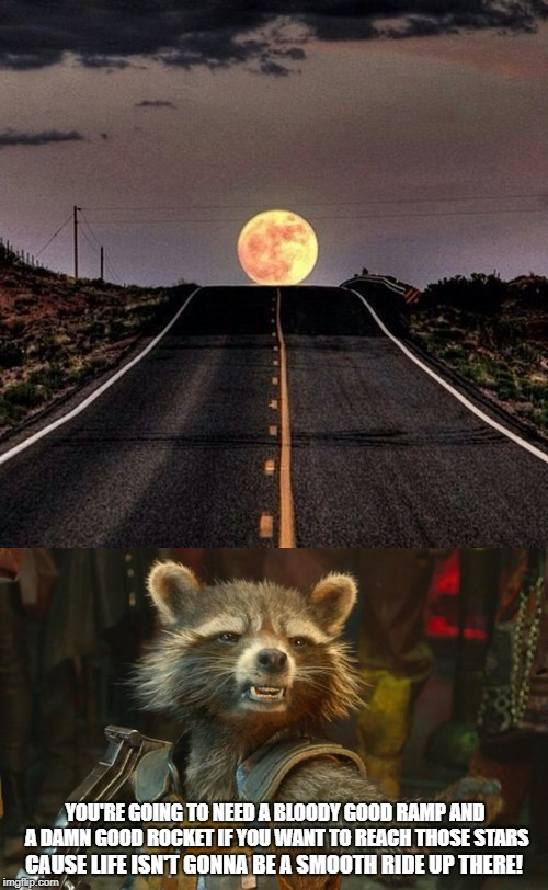 Life is like a road, you're gonna need to work for it, to reach that moon | YOU'RE GOING TO NEED A BLOODY GOOD RAMP AND A DAMN GOOD ROCKET IF YOU WANT TO REACH THOSE STARS CAUSE LIFE ISN'T GONNA BE A SMOOTH RIDE UP T | image tagged in moon road,rocket racoon | made w/ Imgflip meme maker