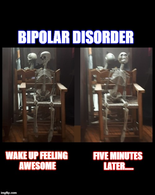 Mood | BIPOLAR DISORDER FIVE MINUTES LATER..... WAKE UP FEELING AWESOME | image tagged in bipolar disorder | made w/ Imgflip meme maker
