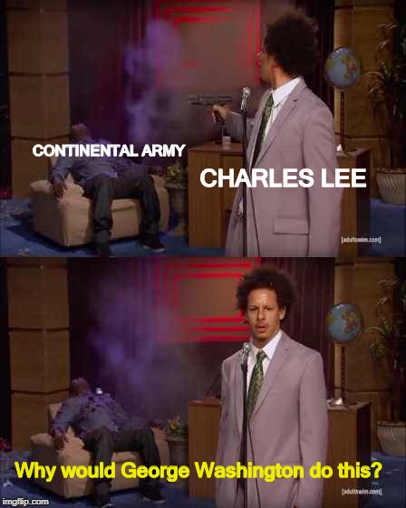 Who Killed Hannibal Meme | CONTINENTAL ARMY CHARLES LEE Why would George Washington do this? | image tagged in eric andre | made w/ Imgflip meme maker