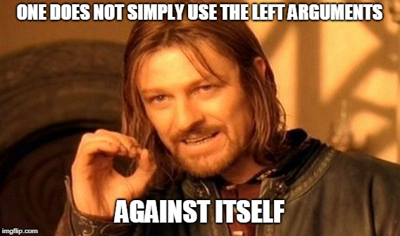 One Does Not Simply Meme | ONE DOES NOT SIMPLY USE THE LEFT ARGUMENTS AGAINST ITSELF | image tagged in memes,one does not simply | made w/ Imgflip meme maker