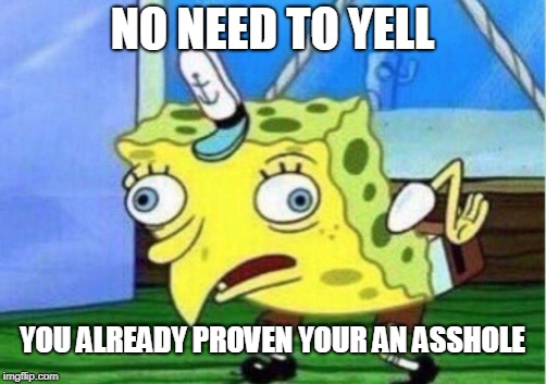 Mocking Spongebob Meme | NO NEED TO YELL YOU ALREADY PROVEN YOUR AN ASSHOLE | image tagged in memes,mocking spongebob | made w/ Imgflip meme maker