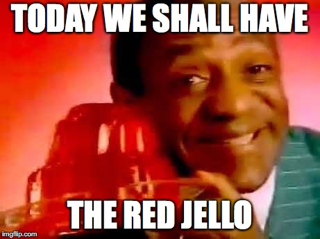 I wonder if Bill will be get to choose what color Jello each day... | TODAY WE SHALL HAVE THE RED JELLO | image tagged in jello,guilty,bill cosby | made w/ Imgflip meme maker
