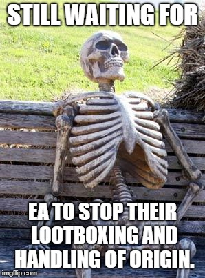 Waiting Skeleton Meme | STILL WAITING FOR EA TO STOP THEIR LOOTBOXING AND HANDLING OF ORIGIN. | image tagged in memes,waiting skeleton | made w/ Imgflip meme maker