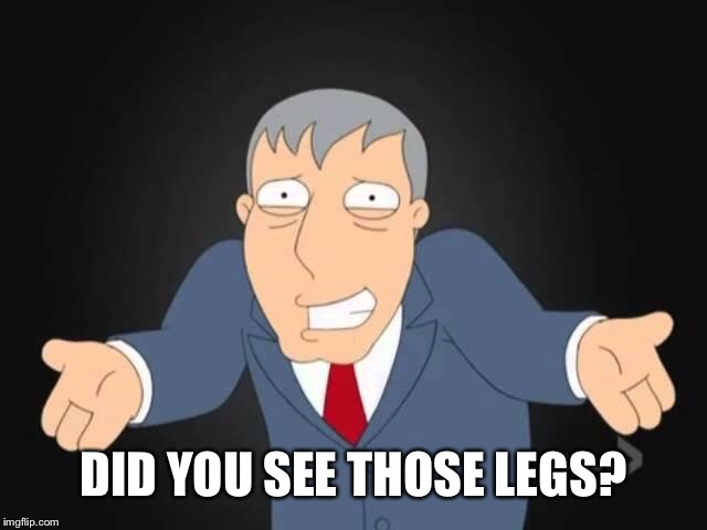 DID YOU SEE THOSE LEGS? | made w/ Imgflip meme maker
