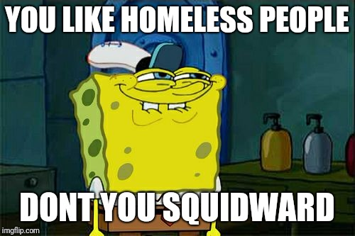 Dont You Squidward Meme | YOU LIKE HOMELESS PEOPLE DONT YOU SQUIDWARD | image tagged in memes,dont you squidward | made w/ Imgflip meme maker