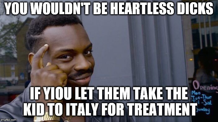 Roll Safe Think About It Meme | YOU WOULDN'T BE HEARTLESS DICKS IF YIOU LET THEM TAKE THE KID TO ITALY FOR TREATMENT | image tagged in memes,roll safe think about it | made w/ Imgflip meme maker