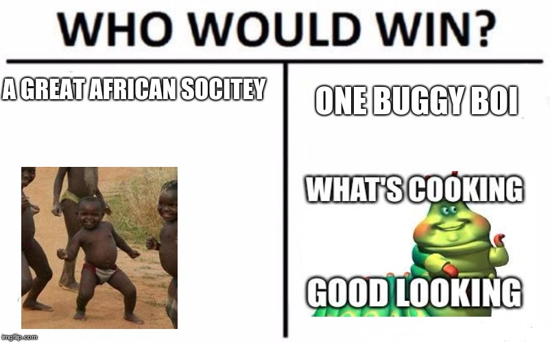 Who Would Win? Meme | A GREAT AFRICAN SOCITEY ONE BUGGY BOI | image tagged in memes,who would win | made w/ Imgflip meme maker