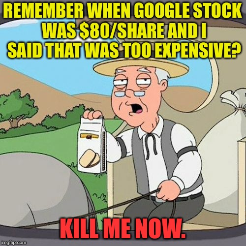 Pepperidge Farm Remembers Meme | REMEMBER WHEN GOOGLE STOCK WAS $80/SHARE AND I SAID THAT WAS TOO EXPENSIVE? KILL ME NOW. | image tagged in memes,pepperidge farm remembers | made w/ Imgflip meme maker