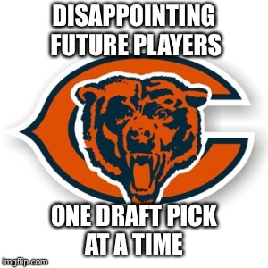 Chicago Bears | DISAPPOINTING FUTURE PLAYERS ONE DRAFT PICK AT A TIME | image tagged in chicago bears | made w/ Imgflip meme maker