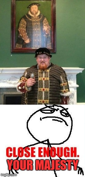 YOUR MAJESTY | image tagged in totally looks like,king henry viii,close enough | made w/ Imgflip meme maker