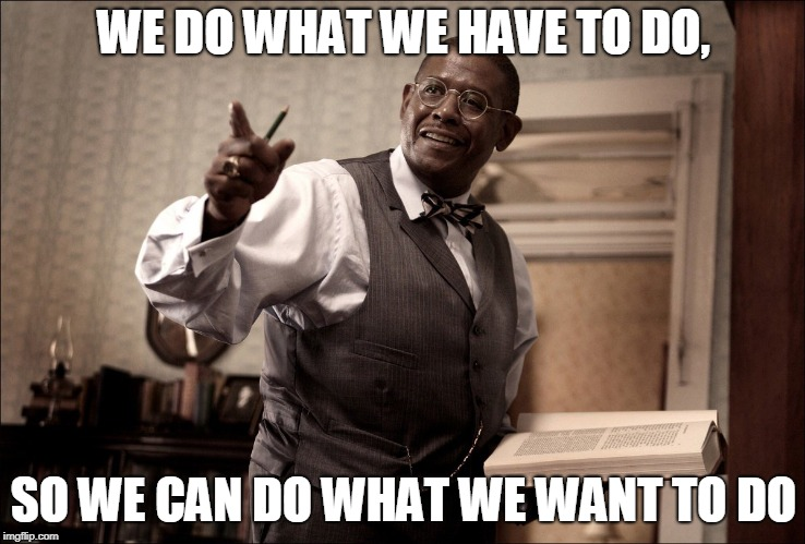 The Great Debaters Quote | WE DO WHAT WE HAVE TO DO, SO WE CAN DO WHAT WE WANT TO DO | image tagged in oscar,denzel,forrest | made w/ Imgflip meme maker