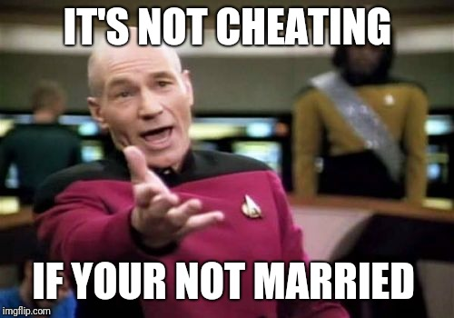 Picard Wtf Meme | IT'S NOT CHEATING IF YOUR NOT MARRIED | image tagged in memes,picard wtf | made w/ Imgflip meme maker